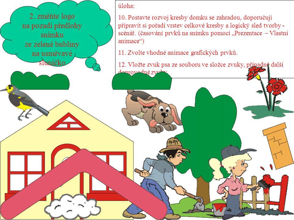 2. změňte logo na pozadí předlohy snímku ze zelené bubliny na usměvavé sluníčko úloha: 10. Postavte rozvoj kresby domku se zahradou, doporučuji připra