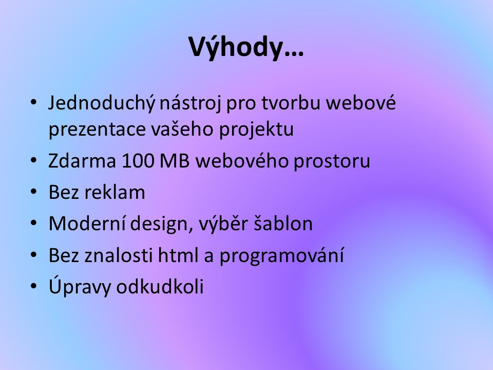 Výhody… Jednoduchý nástroj pro tvorbu webové prezentace vašeho projektu Zdarma 100 MB webového prostoru Bez reklam Moderní design, výběr šablon Bez zn
