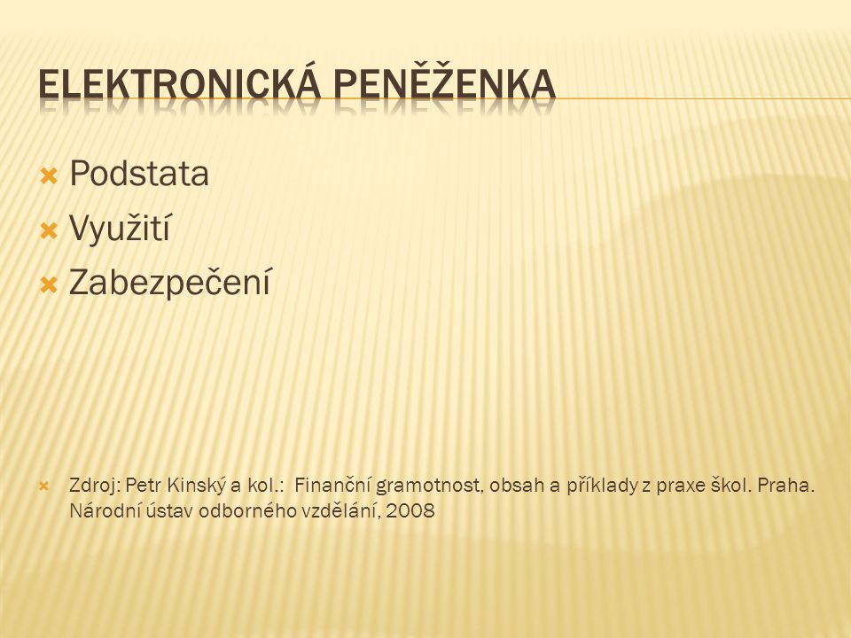  Podstata  Využití  Zabezpečení  Zdroj: Petr Kinský a kol.: Finanční gramotnost, obsah a příklady z praxe škol.