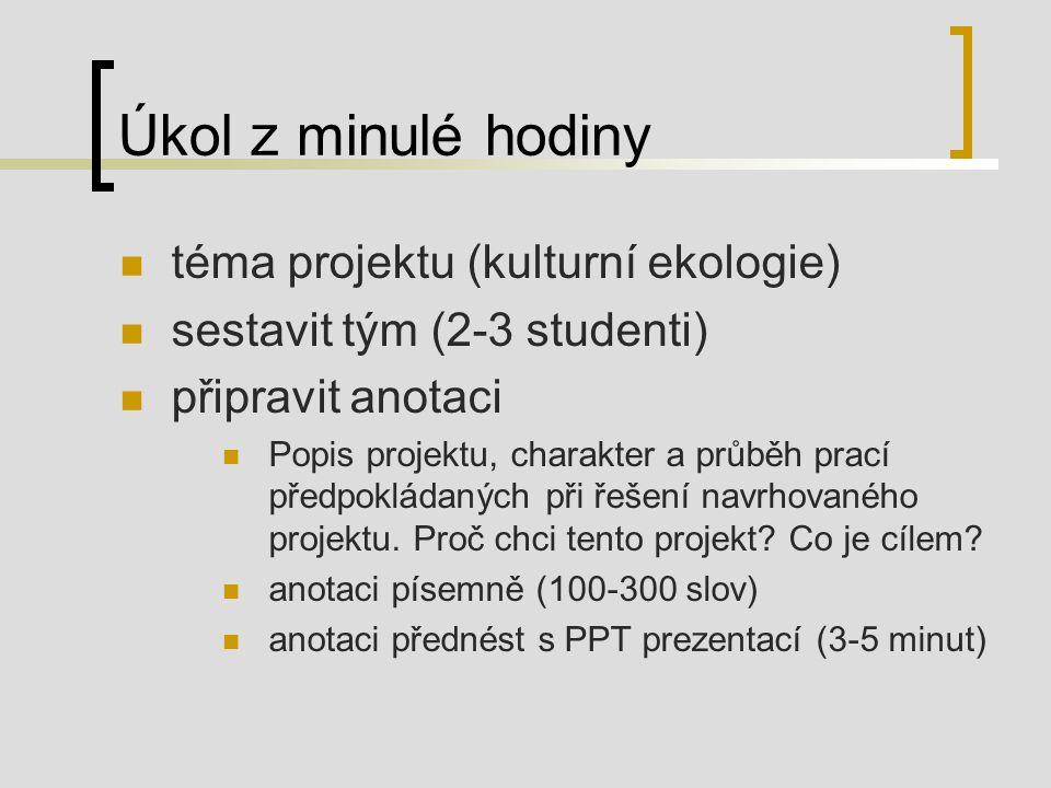 Úkol z minulé hodiny téma projektu (kulturní ekologie) sestavit tým (2-3 studenti) připravit anotaci Popis projektu, charakter a průběh prací předpokládaných při řešení navrhovaného projektu.