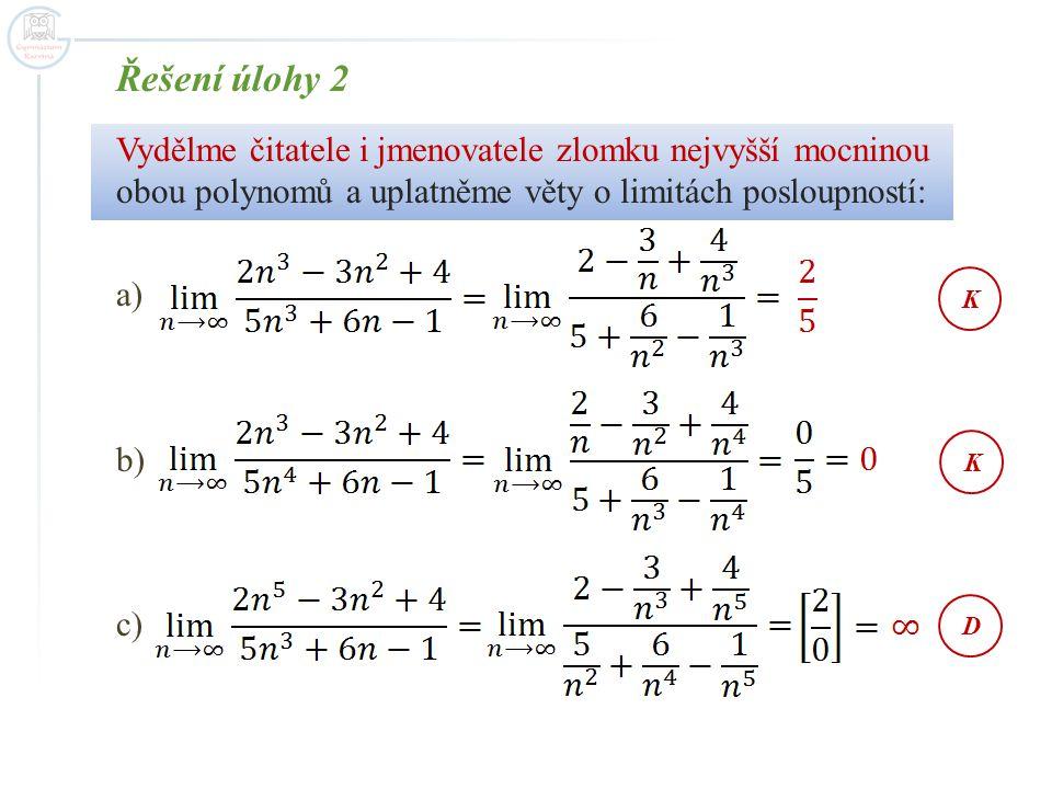 Řešení úlohy 2 Vydělme čitatele i jmenovatele zlomku nejvyšší mocninou obou polynomů a uplatněme věty o limitách posloupností: a) b) c) KKD