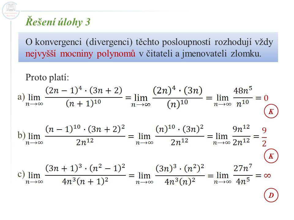 Řešení úlohy 3 O konvergenci (divergenci) těchto posloupností rozhodují vždy nejvyšší mocniny polynomů v čitateli a jmenovateli zlomku. Proto platí: a