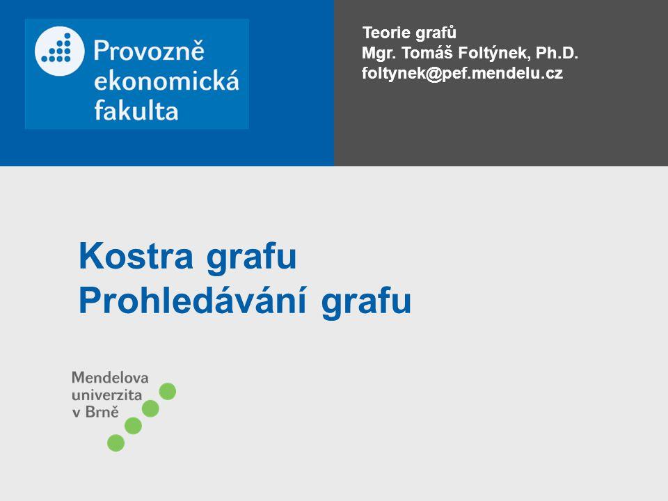 Teorie grafů Mgr. Tomáš Foltýnek, Ph.D. foltynek@pef.mendelu.cz Kostra grafu Prohledávání grafu
