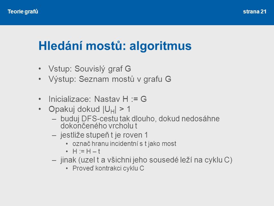 Teorie grafů Hledání mostů: algoritmus Vstup: Souvislý graf G Výstup: Seznam mostů v grafu G Inicializace: Nastav H := G Opakuj dokud |U H | > 1 –budu