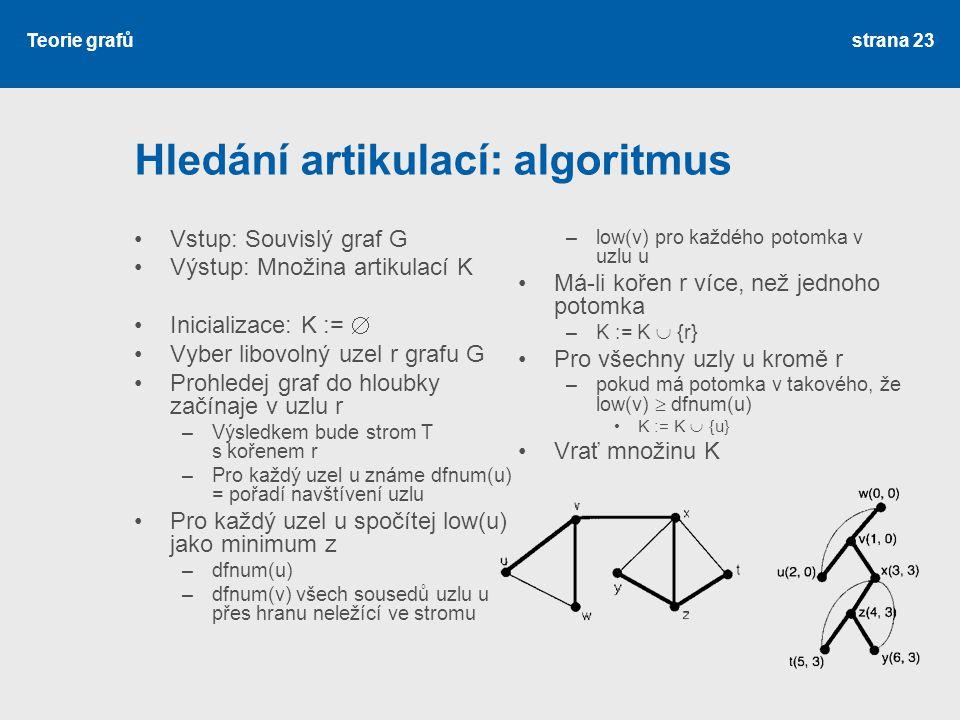 Teorie grafů Hledání artikulací: algoritmus Vstup: Souvislý graf G Výstup: Množina artikulací K Inicializace: K :=  Vyber libovolný uzel r grafu G Pr