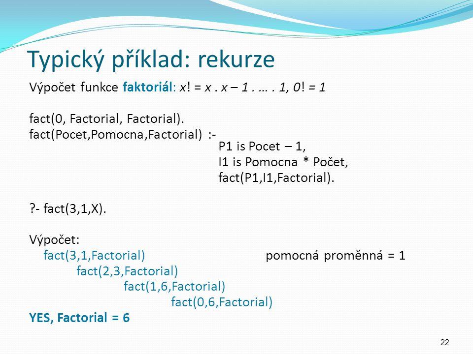 Výpočet funkce faktoriál: x! = x. x – 1. …. 1, 0! = 1 fact(0, Factorial, Factorial). fact(Pocet,Pomocna,Factorial) :- P1 is Pocet – 1, I1 is Pomocna *