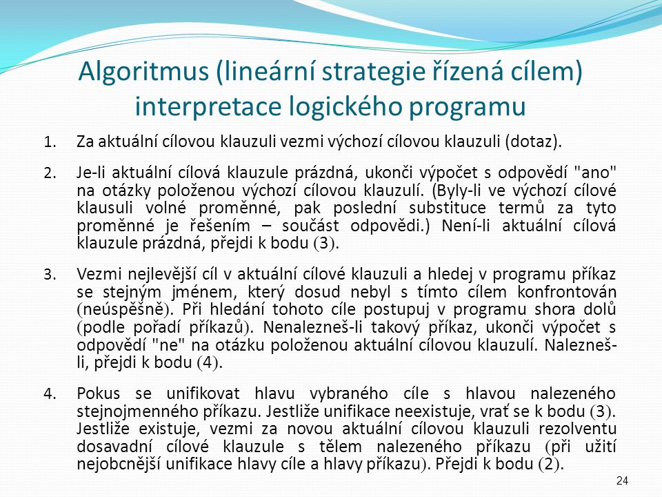 Algoritmus (lineární strategie řízená cílem) interpretace logického programu 1. Za aktuální cílovou klauzuli vezmi výchozí cílovou klauzuli (dotaz). 2