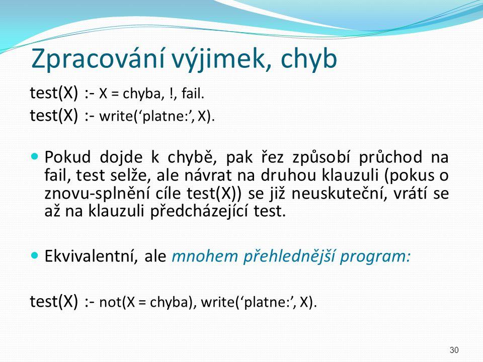 Zpracování výjimek, chyb test(X) :- X = chyba, !, fail. test(X) :- write('platne:', X). Pokud dojde k chybě, pak řez způsobí průchod na fail, test sel