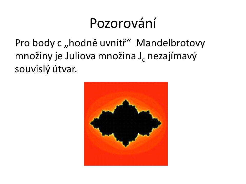 """Pozorování Pro body c """"hodně uvnitř"""" Mandelbrotovy množiny je Juliova množina J c nezajímavý souvislý útvar."""
