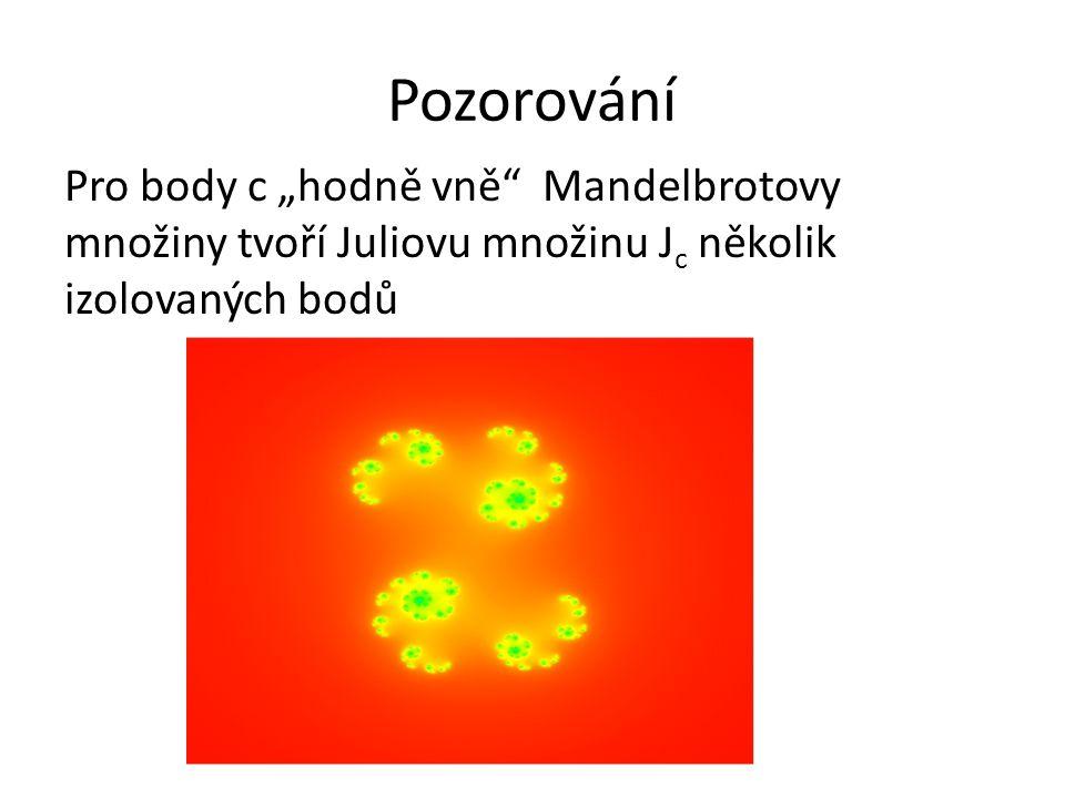 """Pozorování Pro body c """"hodně vně"""" Mandelbrotovy množiny tvoří Juliovu množinu J c několik izolovaných bodů"""