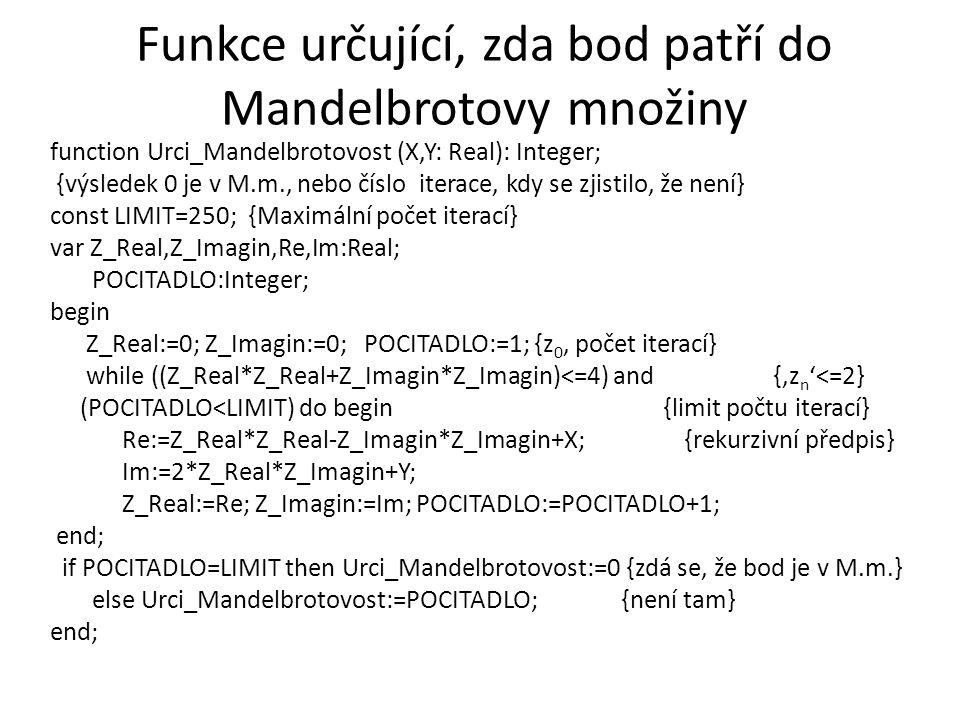 Funkce určující, zda bod patří do Mandelbrotovy množiny function Urci_Mandelbrotovost (X,Y: Real): Integer; {výsledek 0 je v M.m., nebo číslo iterace,