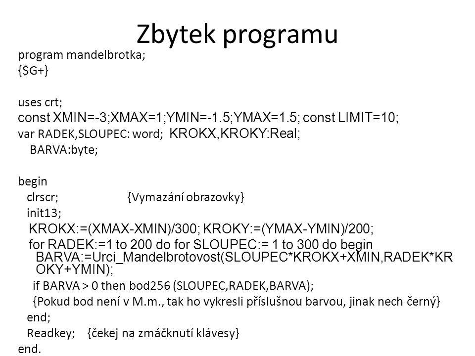Zbytek programu program mandelbrotka; {$G+} uses crt; const XMIN=-3;XMAX=1;YMIN=-1.5;YMAX=1.5; const LIMIT=10; var RADEK,SLOUPEC: word; KROKX,KROKY:Re