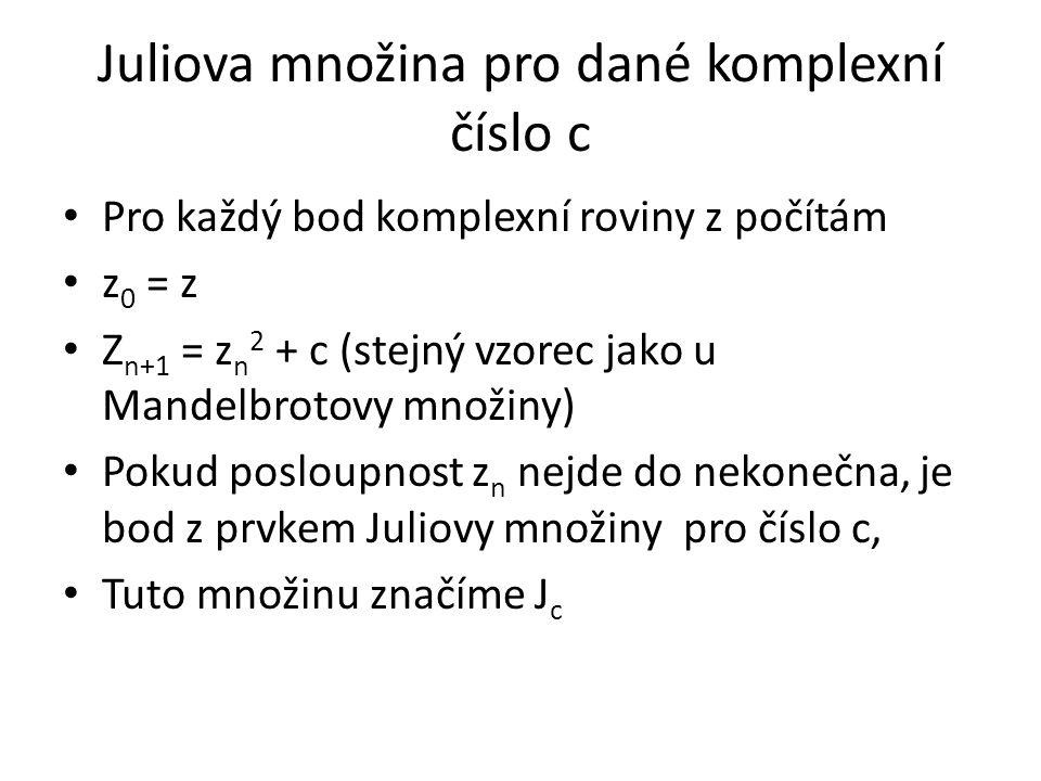 Juliova množina pro dané komplexní číslo c Pro každý bod komplexní roviny z počítám z 0 = z Z n+1 = z n 2 + c (stejný vzorec jako u Mandelbrotovy množ