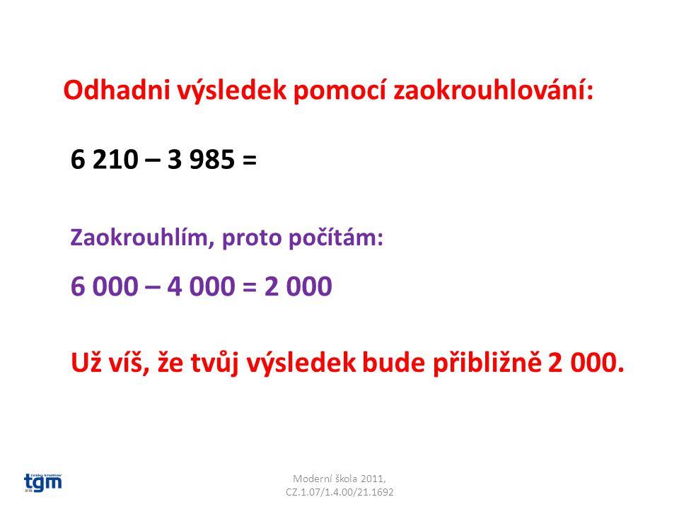 Moderní škola 2011, CZ.1.07/1.4.00/21.1692 Odhadni výsledek pomocí zaokrouhlování: 6 210 – 3 985 = Zaokrouhlím, proto počítám: 6 000 – 4 000 = 2 000 Už víš, že tvůj výsledek bude přibližně 2 000.