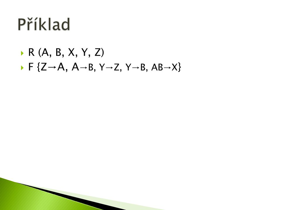  R (A, B, X, Y, Z)  F {Z →A, A →B, Y→Z, Y→B, AB→X }