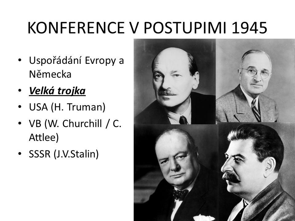KONFERENCE V POSTUPIMI 1945 Uspořádání Evropy a Německa Velká trojka USA (H. Truman) VB (W. Churchill / C. Attlee) SSSR (J.V.Stalin)