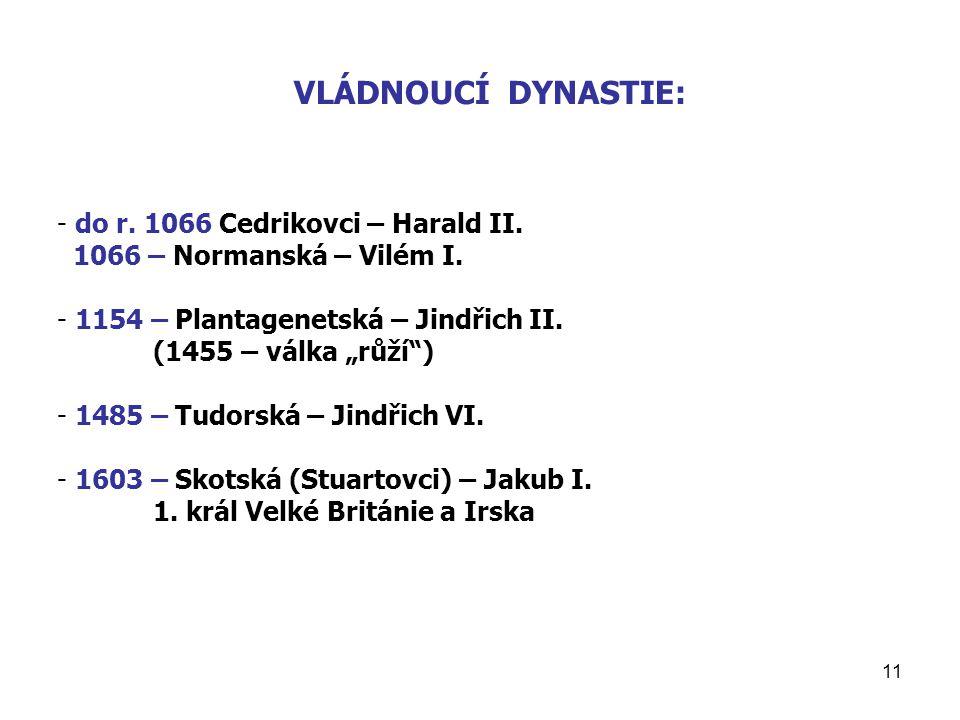 """11 VLÁDNOUCÍ DYNASTIE: - do r. 1066 Cedrikovci – Harald II. 1066 – Normanská – Vilém I. - 1154 – Plantagenetská – Jindřich II. (1455 – válka """"růží"""") -"""