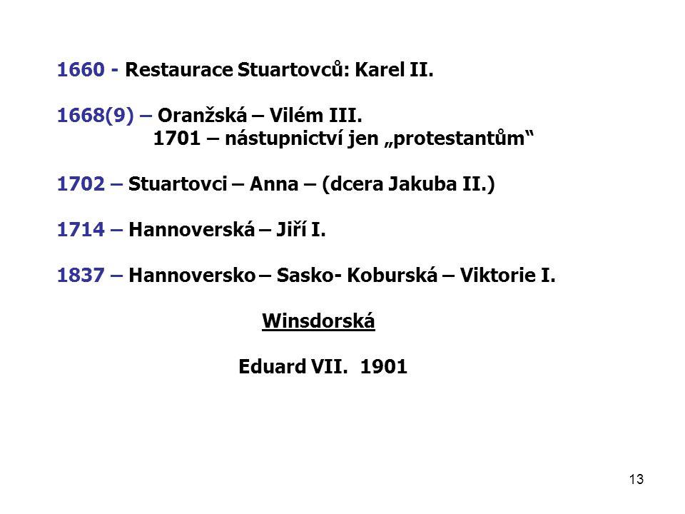 """13 1660 - Restaurace Stuartovců: Karel II. 1668(9) – Oranžská – Vilém III. 1701 – nástupnictví jen """"protestantům"""" 1702 – Stuartovci – Anna – (dcera Ja"""