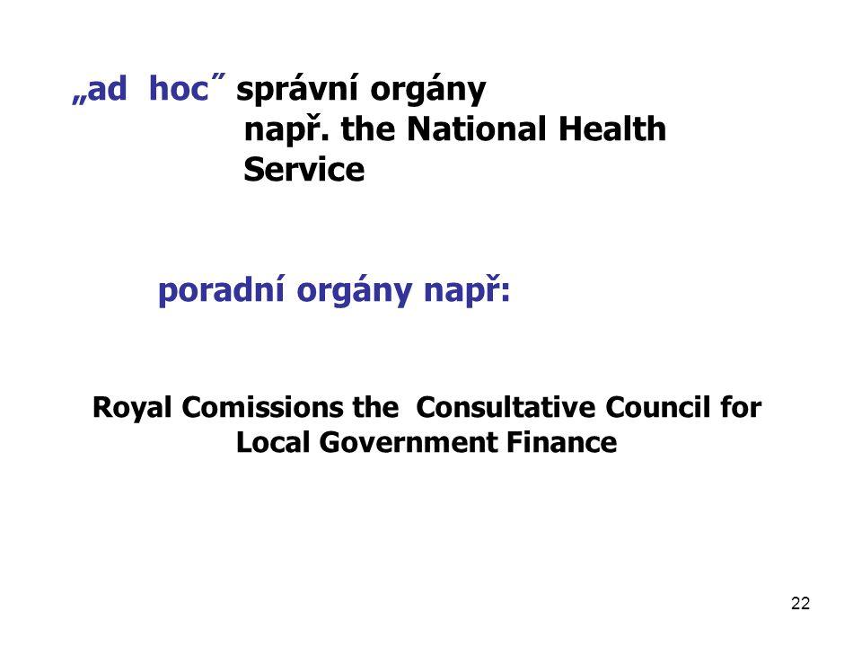 "22 ""ad hoc˝ správní orgány např. the National Health Service poradní orgány např: Royal Comissions the Consultative Council for Local Government Finan"