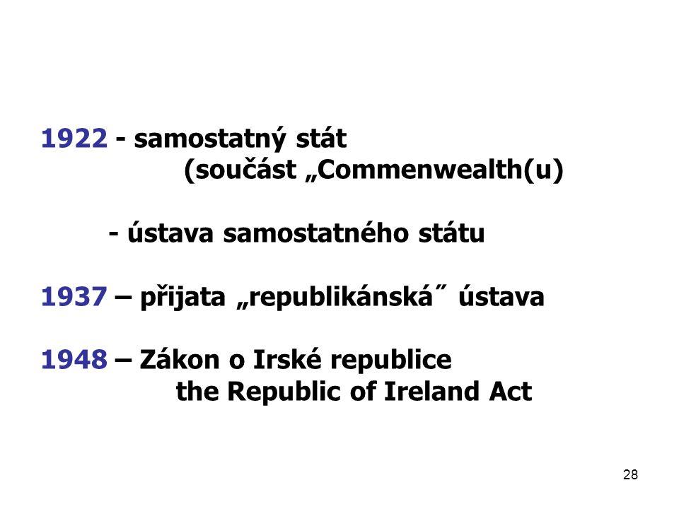 """28 1922 - samostatný stát (součást """"Commenwealth(u) - ústava samostatného státu 1937 – přijata """"republikánská˝ ústava 1948 – Zákon o Irské republice the Republic of Ireland Act"""