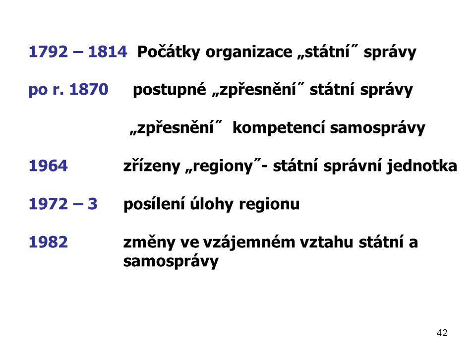 """42 1792 – 1814 Počátky organizace """"státní˝ správy po r. 1870 postupné """"zpřesnění˝ státní správy """"zpřesnění˝ kompetencí samosprávy 1964 zřízeny """"region"""