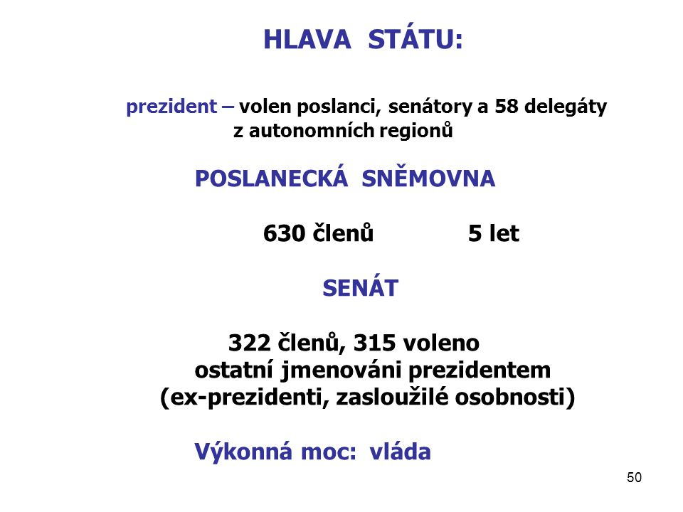 50 HLAVA STÁTU: prezident – volen poslanci, senátory a 58 delegáty z autonomních regionů POSLANECKÁ SNĚMOVNA 630 členů5 let SENÁT 322 členů, 315 voleno ostatní jmenováni prezidentem (ex-prezidenti, zasloužilé osobnosti) Výkonná moc: vláda