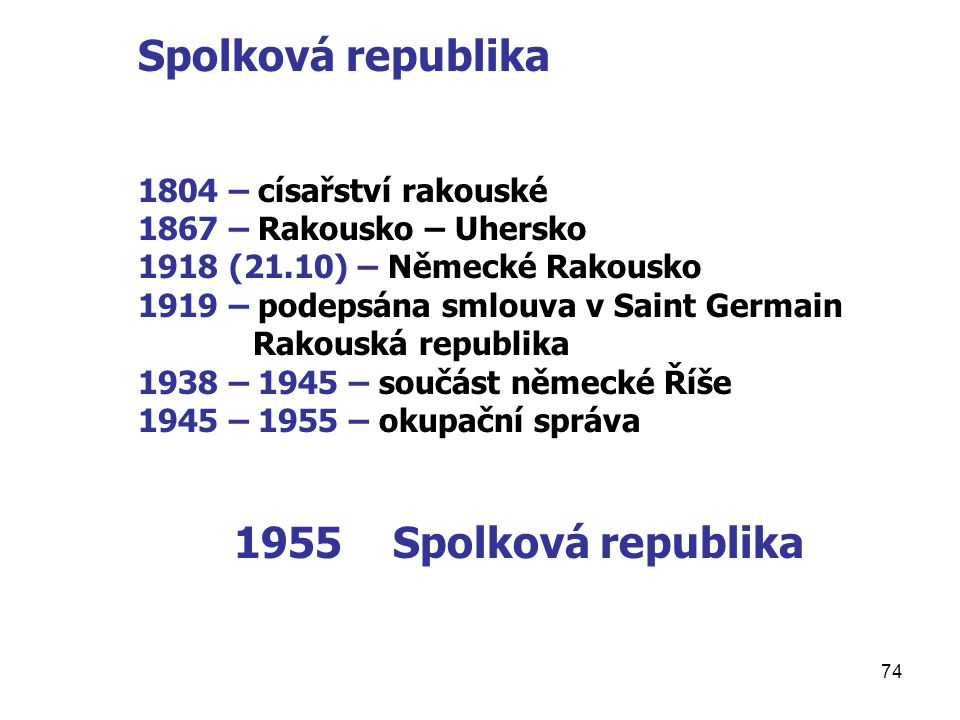 74 Spolková republika 1804 – císařství rakouské 1867 – Rakousko – Uhersko 1918 (21.10) – Německé Rakousko 1919 – podepsána smlouva v Saint Germain Rak