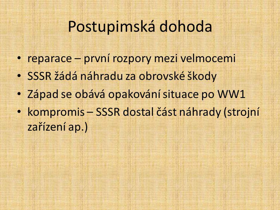 Postupimská dohoda reparace – první rozpory mezi velmocemi SSSR žádá náhradu za obrovské škody Západ se obává opakování situace po WW1 kompromis – SSSR dostal část náhrady (strojní zařízení ap.)