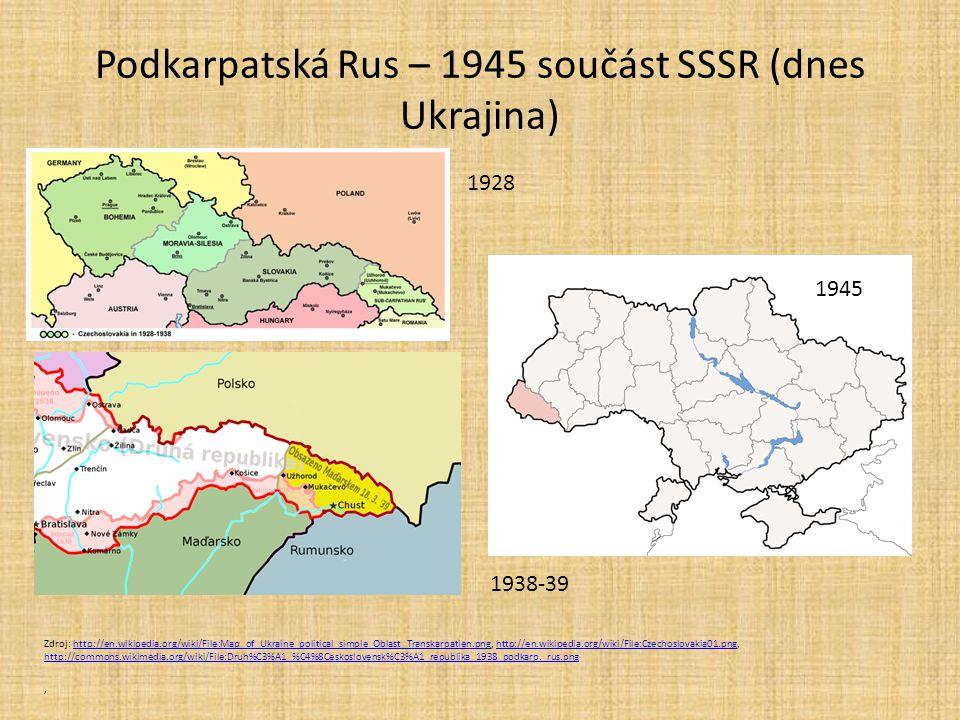 Podkarpatská Rus – 1945 součást SSSR (dnes Ukrajina) Zdroj: http://en.wikipedia.org/wiki/File:Map_of_Ukraine_political_simple_Oblast_Transkarpatien.png, http://en.wikipedia.org/wiki/File:Czechoslovakia01.png, http://commons.wikimedia.org/wiki/File:Druh%C3%A1_%C4%8Ceskoslovensk%C3%A1_republika_1938_podkarp._rus.pnghttp://en.wikipedia.org/wiki/File:Map_of_Ukraine_political_simple_Oblast_Transkarpatien.pnghttp://en.wikipedia.org/wiki/File:Czechoslovakia01.png http://commons.wikimedia.org/wiki/File:Druh%C3%A1_%C4%8Ceskoslovensk%C3%A1_republika_1938_podkarp._rus.png, 1928 1938-39 1945