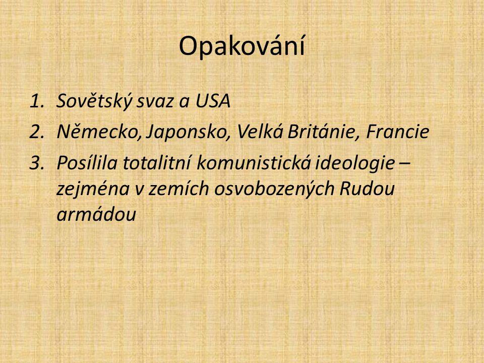 Opakování 1.Sovětský svaz a USA 2.Německo, Japonsko, Velká Británie, Francie 3.Posílila totalitní komunistická ideologie – zejména v zemích osvobozených Rudou armádou