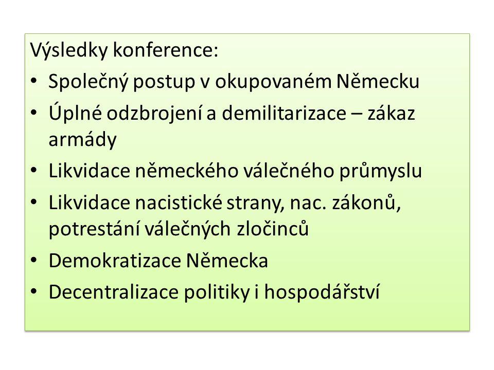 Neshody v oblasti reparací – každá mocnost ve své zóně (SSSR – velké nároky) Nová Polsko-německá hranice – na řekách Odra a Nisa Principy odsunu německých obyvatel z Polska, Československa, Maďarska Rakousko – okupační správa jako v Německu, konec okupace 1955 Rada ministrů zahraničí (SSSR, VB, USA, Francie, Čína) – mírové smlouvy s ostatními poraženými státy Neshody v oblasti reparací – každá mocnost ve své zóně (SSSR – velké nároky) Nová Polsko-německá hranice – na řekách Odra a Nisa Principy odsunu německých obyvatel z Polska, Československa, Maďarska Rakousko – okupační správa jako v Německu, konec okupace 1955 Rada ministrů zahraničí (SSSR, VB, USA, Francie, Čína) – mírové smlouvy s ostatními poraženými státy