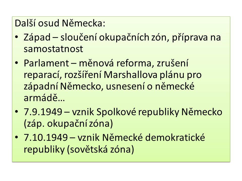 Další osud Německa: Západ – sloučení okupačních zón, příprava na samostatnost Parlament – měnová reforma, zrušení reparací, rozšíření Marshallova plánu pro západní Německo, usnesení o německé armádě… 7.9.1949 – vznik Spolkové republiky Německo (záp.