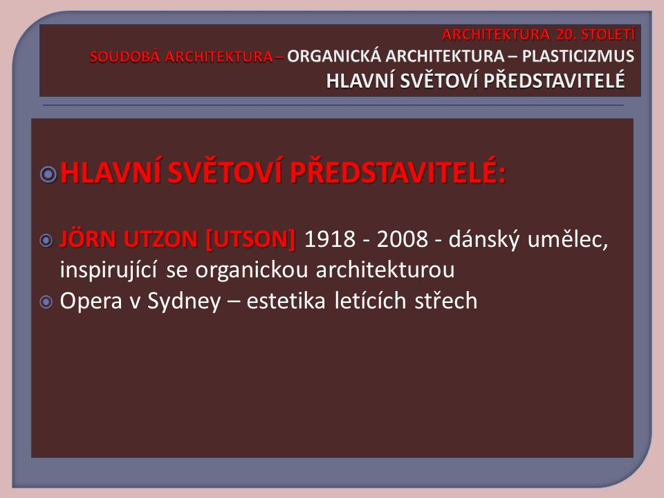  HLAVNÍ SVĚTOVÍ PŘEDSTAVITELÉ:  HLAVNÍ SVĚTOVÍ PŘEDSTAVITELÉ:  JÖRN UTZON [UTSON]  JÖRN UTZON [UTSON] 1918 - 2008 - dánský umělec, inspirující se organickou architekturou  Opera v Sydney – estetika letících střech