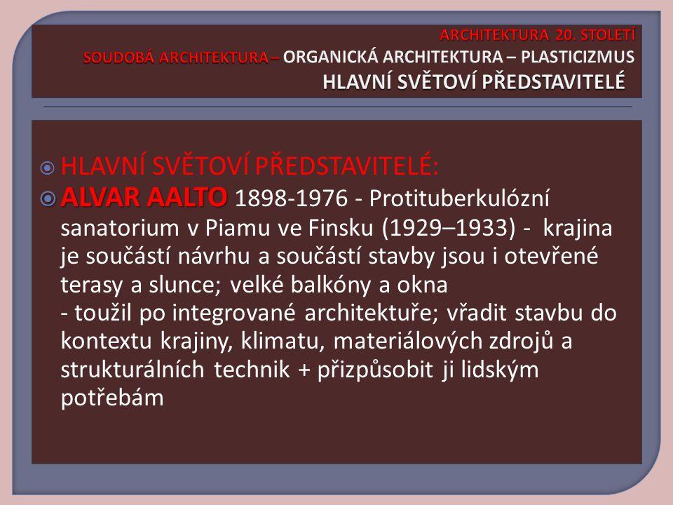  HLAVNÍ SVĚTOVÍ PŘEDSTAVITELÉ:  ALVAR AALTO  ALVAR AALTO 1898-1976 - Protituberkulózní sanatorium v Piamu ve Finsku (1929–1933) - krajina je součástí návrhu a součástí stavby jsou i otevřené terasy a slunce; velké balkóny a okna - toužil po integrované architektuře; vřadit stavbu do kontextu krajiny, klimatu, materiálových zdrojů a strukturálních technik + přizpůsobit ji lidským potřebám