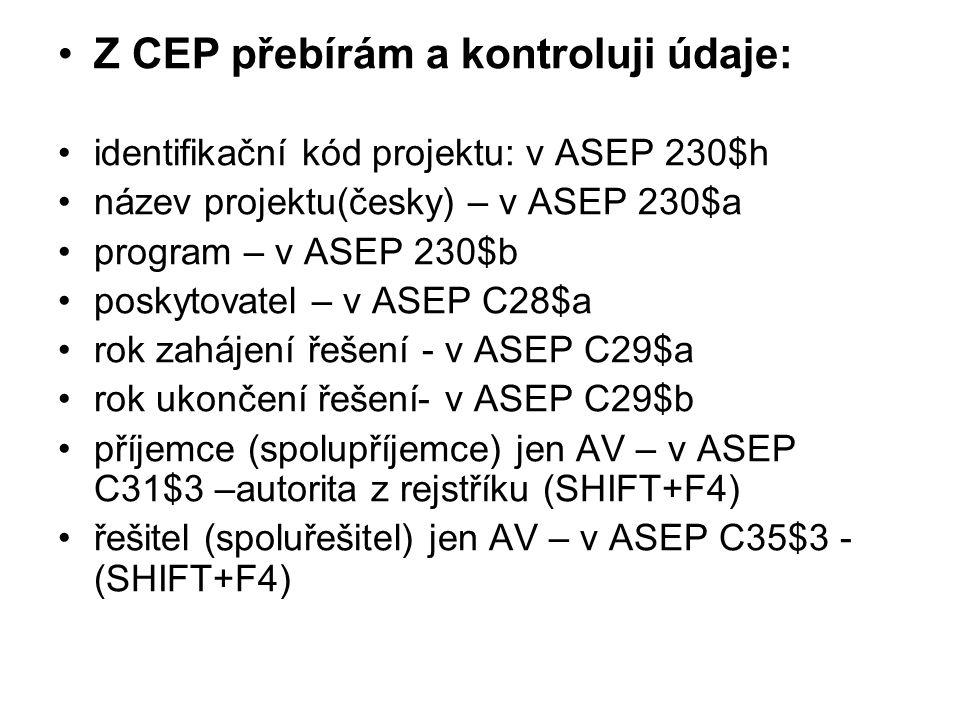 Z CEP přebírám a kontroluji údaje: identifikační kód projektu: v ASEP 230$h název projektu(česky) – v ASEP 230$a program – v ASEP 230$b poskytovatel – v ASEP C28$a rok zahájení řešení - v ASEP C29$a rok ukončení řešení- v ASEP C29$b příjemce (spolupříjemce) jen AV – v ASEP C31$3 –autorita z rejstříku (SHIFT+F4) řešitel (spoluřešitel) jen AV – v ASEP C35$3 - (SHIFT+F4)