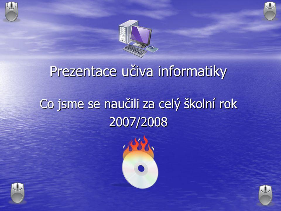 Prezentace učiva informatiky Co jsme se naučili za celý školní rok 2007/2008