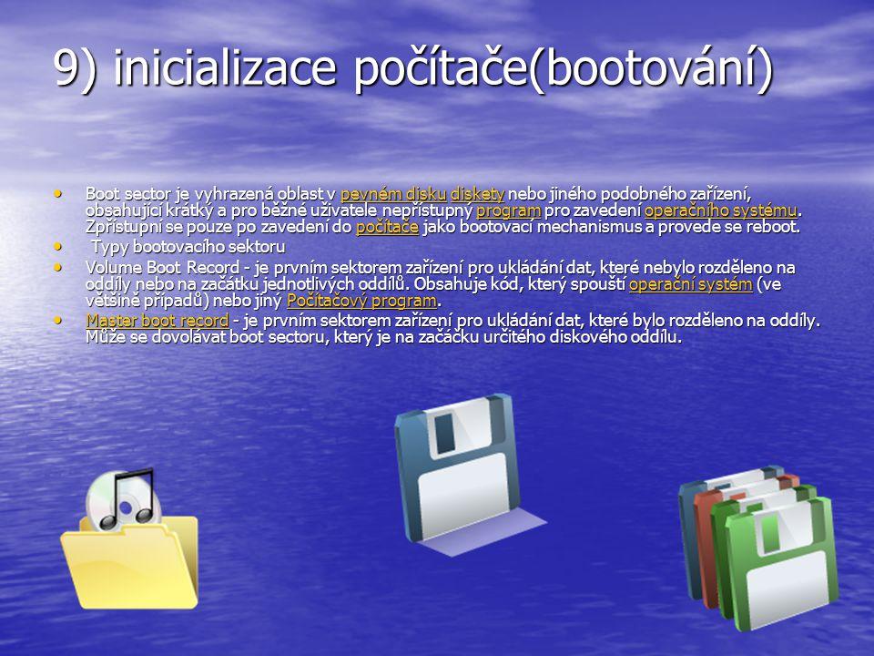 9) inicializace počítače(bootování) Boot sector je vyhrazená oblast v pevném disku diskety nebo jiného podobného zařízení, obsahující krátký a pro běž