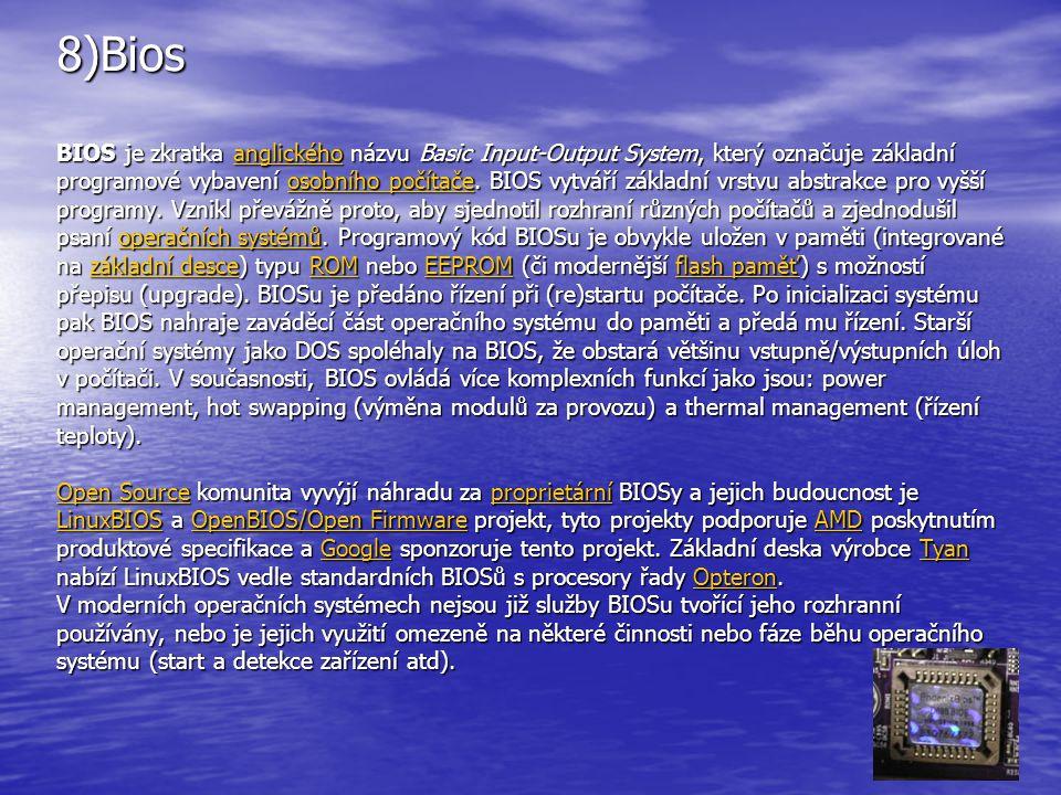 8)Bios BIOS je zkratka anglického názvu Basic Input-Output System, který označuje základní programové vybavení osobního počítače. BIOS vytváří základn