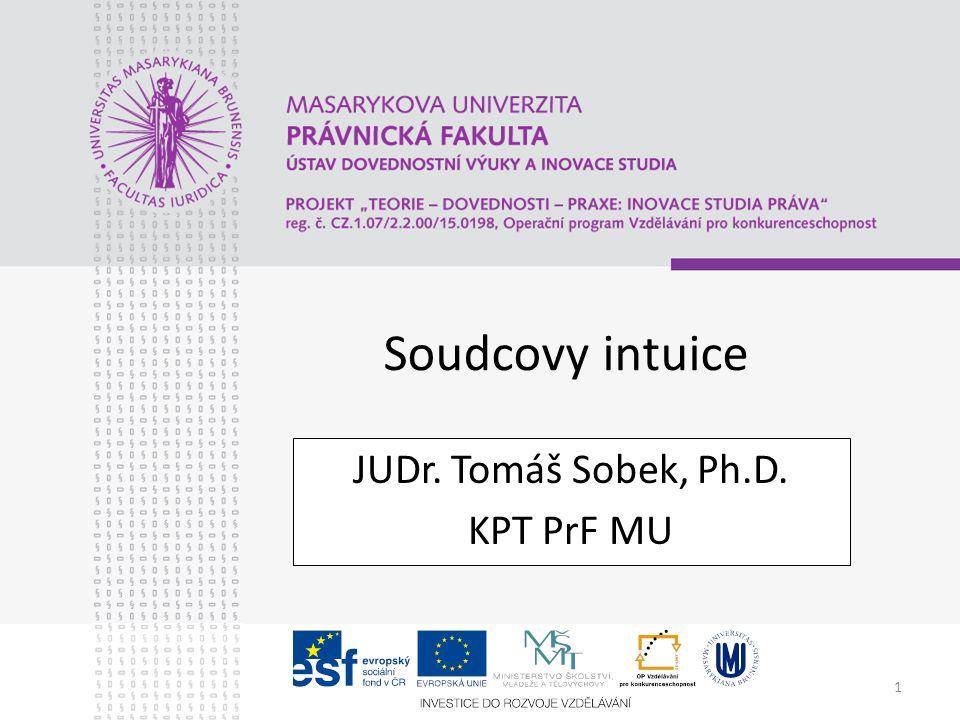 1 Soudcovy intuice JUDr. Tomáš Sobek, Ph.D. KPT PrF MU
