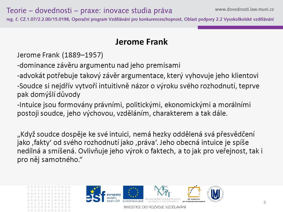 8 Jerome Frank Jerome Frank (1889–1957) -dominance závěru argumentu nad jeho premisami -advokát potřebuje takový závěr argumentace, který vyhovuje jeho klientovi -Soudce si nejdřív vytvoří intuitivně názor o výroku svého rozhodnutí, teprve pak domýšlí důvody -Intuice jsou formovány právními, politickými, ekonomickými a morálními postoji soudce, jeho výchovou, vzděláním, charakterem a tak dále.