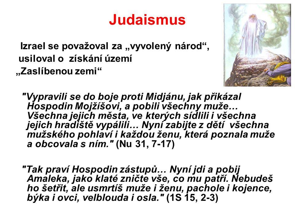 """Judaismus Izrael se považoval za """"vyvolený národ , usiloval o získání území """"Zaslíbenou zemi Vypravili se do boje proti Midjánu, jak přikázal Hospodin Mojžíšovi, a pobili všechny muže… Všechna jejich města, ve kterých sídlili i všechna jejich hradiště vypálili… Nyní zabijte z dětí všechna mužského pohlaví i každou ženu, která poznala muže a obcovala s ním. (Nu 31, 7-17) Tak praví Hospodin zástupů… Nyní jdi a pobij Amaleka, jako klaté zničte vše, co mu patří."""