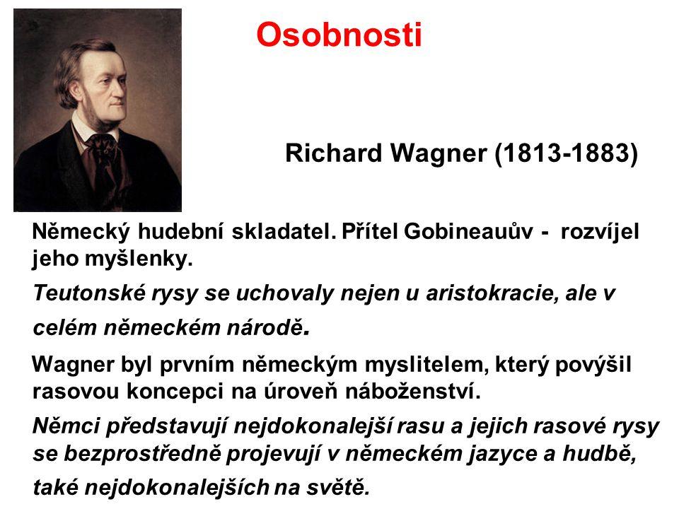 Osobnosti Richard Wagner (1813-1883) Německý hudební skladatel. Přítel Gobineauův - rozvíjel jeho myšlenky. Teutonské rysy se uchovaly nejen u aristo