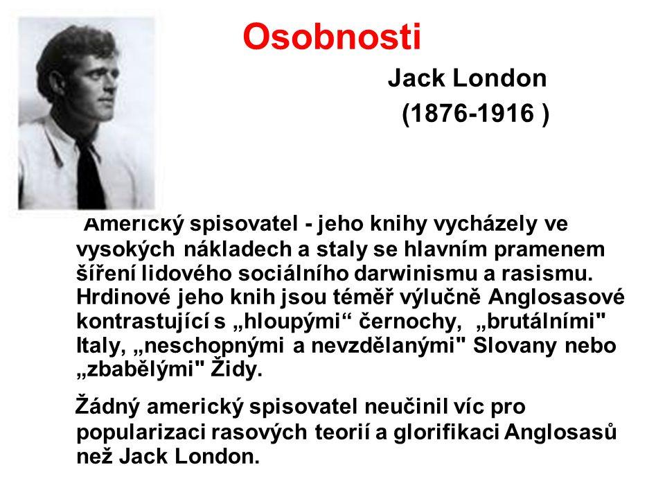 Osobnosti Jack London (1876-1916 ) Americký spisovatel - jeho knihy vycházely ve vysokých nákladech a staly se hlavním pramenem šíření lidového sociálního darwinismu a rasismu.