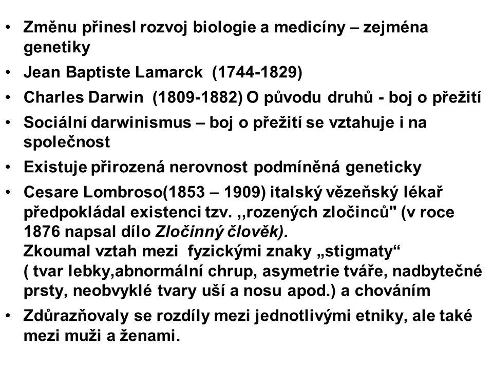 Změnu přinesl rozvoj biologie a medicíny – zejména genetiky Jean Baptiste Lamarck (1744-1829) Charles Darwin (1809-1882) O původu druhů - boj o přežití Sociální darwinismus – boj o přežití se vztahuje i na společnost Existuje přirozená nerovnost podmíněná geneticky Cesare Lombroso(1853 – 1909) italský vězeňský lékař předpokládal existenci tzv.,,rozených zločinců (v roce 1876 napsal dílo Zločinný člověk).