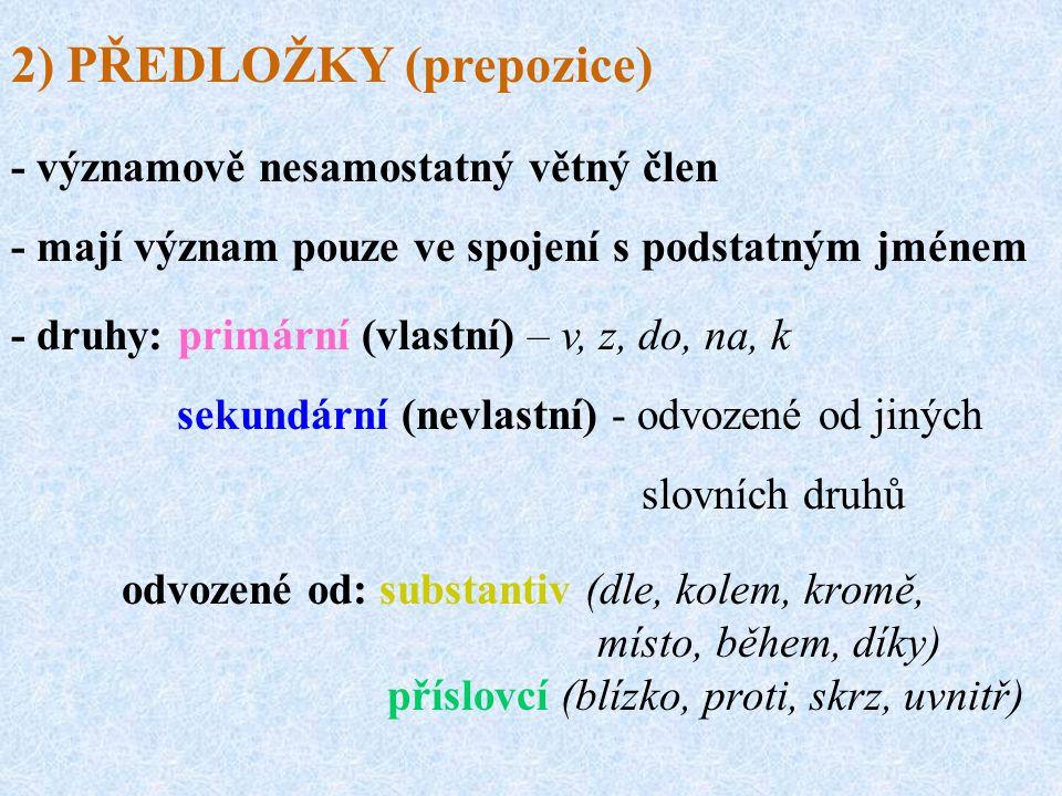 odvozené od: substantiv (dle, kolem, kromě, místo, během, díky) příslovcí (blízko, proti, skrz, uvnitř) 2) PŘEDLOŽKY (prepozice) - významově nesamostatný větný člen - mají význam pouze ve spojení s podstatným jménem - druhy: primární (vlastní) – v, z, do, na, k sekundární (nevlastní) - odvozené od jiných slovních druhů