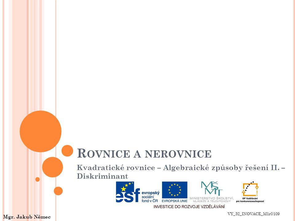R OVNICE A NEROVNICE Kvadratické rovnice – Algebraické způsoby řešení II. – Diskriminant VY_32_INOVACE_M1r0109 Mgr. Jakub Němec