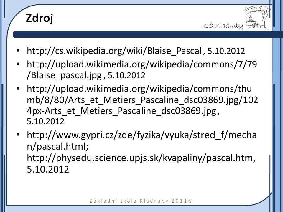 Základní škola Kladruby 2011  Zdroj http://cs.wikipedia.org/wiki/Blaise_Pascal, 5.10.2012 http://upload.wikimedia.org/wikipedia/commons/7/79 /Blaise_pascal.jpg, 5.10.2012 http://upload.wikimedia.org/wikipedia/commons/thu mb/8/80/Arts_et_Metiers_Pascaline_dsc03869.jpg/102 4px-Arts_et_Metiers_Pascaline_dsc03869.jpg, 5.10.2012 http://www.gypri.cz/zde/fyzika/vyuka/stred_f/mecha n/pascal.html; http://physedu.science.upjs.sk/kvapaliny/pascal.htm, 5.10.2012