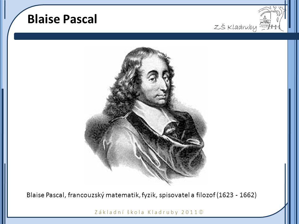 Základní škola Kladruby 2011  Blaise Pascal Blaise Pascal, francouzský matematik, fyzik, spisovatel a filozof (1623 - 1662)