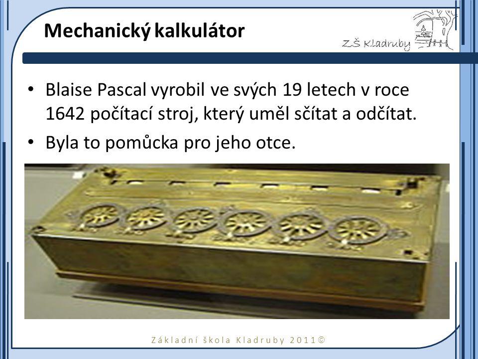 Základní škola Kladruby 2011  Mechanický kalkulátor Blaise Pascal vyrobil ve svých 19 letech v roce 1642 počítací stroj, který uměl sčítat a odčítat.