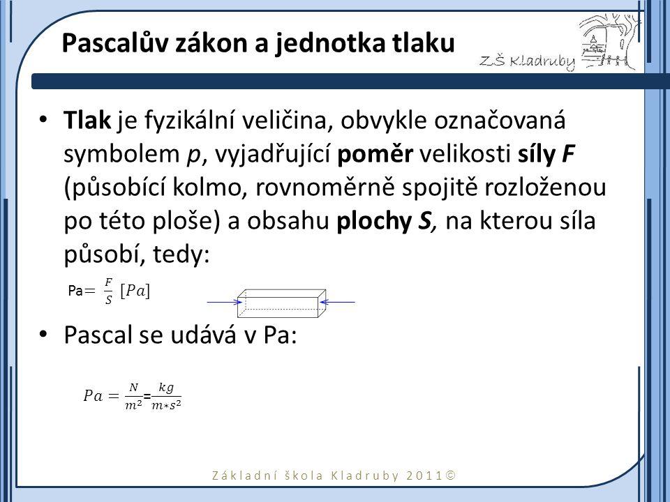 Základní škola Kladruby 2011  Pascalův zákon a jednotka tlaku Tlak je fyzikální veličina, obvykle označovaná symbolem p, vyjadřující poměr velikosti